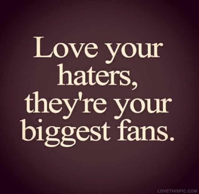Ama a tus haters, son tus mayores fans.
