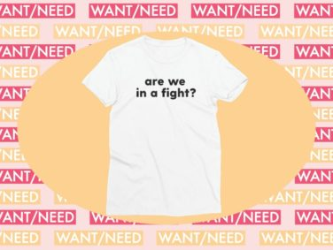 WANT/NEED: This t-shirt wants to know if you're in a fight, plus other stuff you'll actually want
