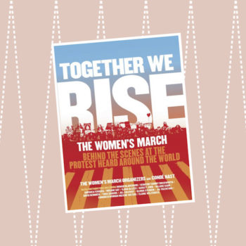 "The Women's March organizers tell us where the movement is a year later and how the new book, ""Together We Rise,"" serves as a blueprint for progress"